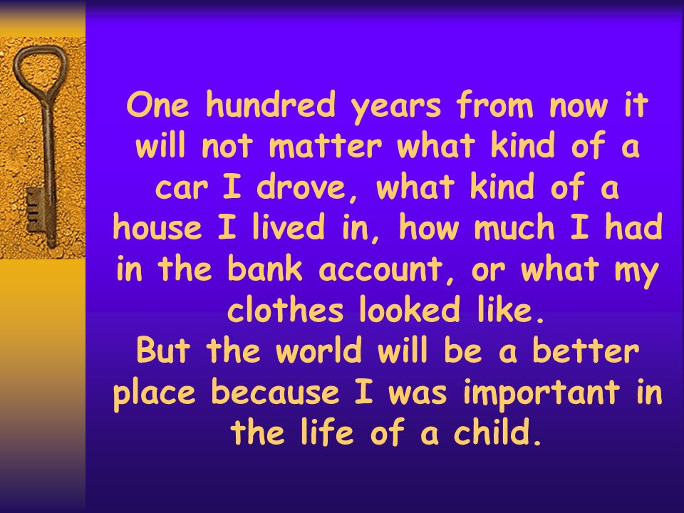 One hundred years from now it will not matter what kind of a car I drove, what kind of a house I lived in, how much I had in the bank account, or what my clothes looked like.