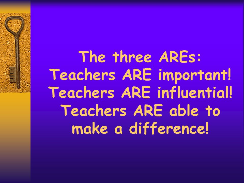 The three AREs: Teachers ARE important. Teachers ARE influential
