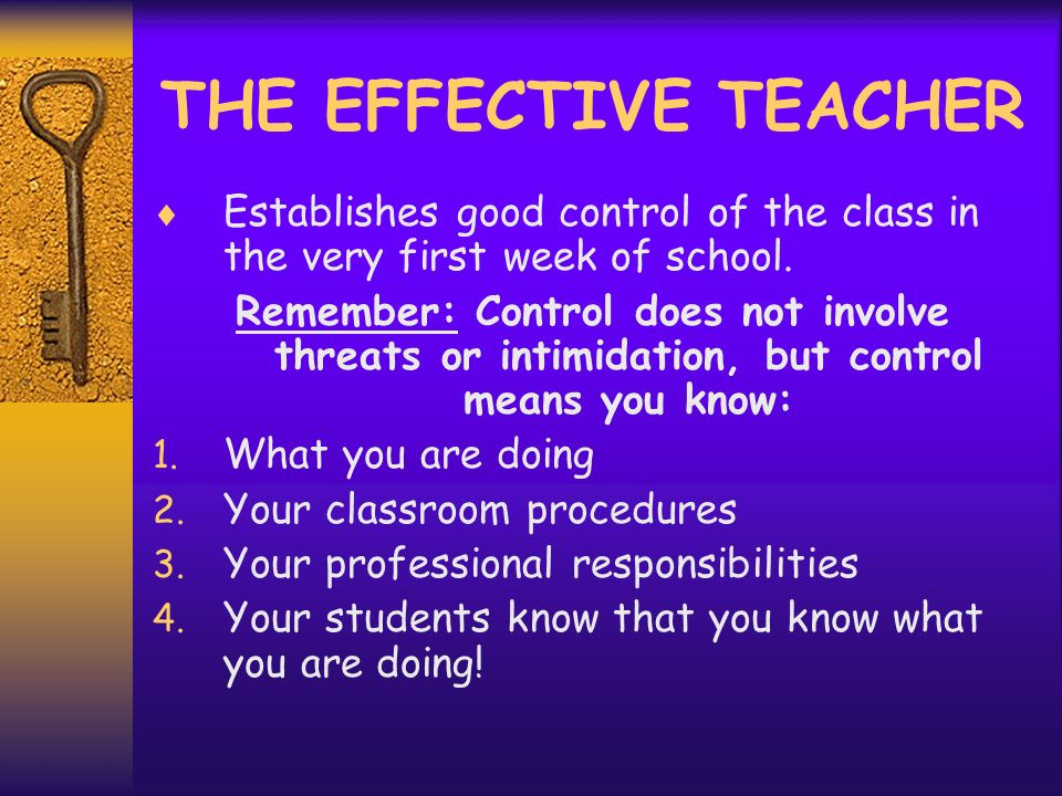 THE EFFECTIVE TEACHER Establishes good control of the class in the very first week of school.