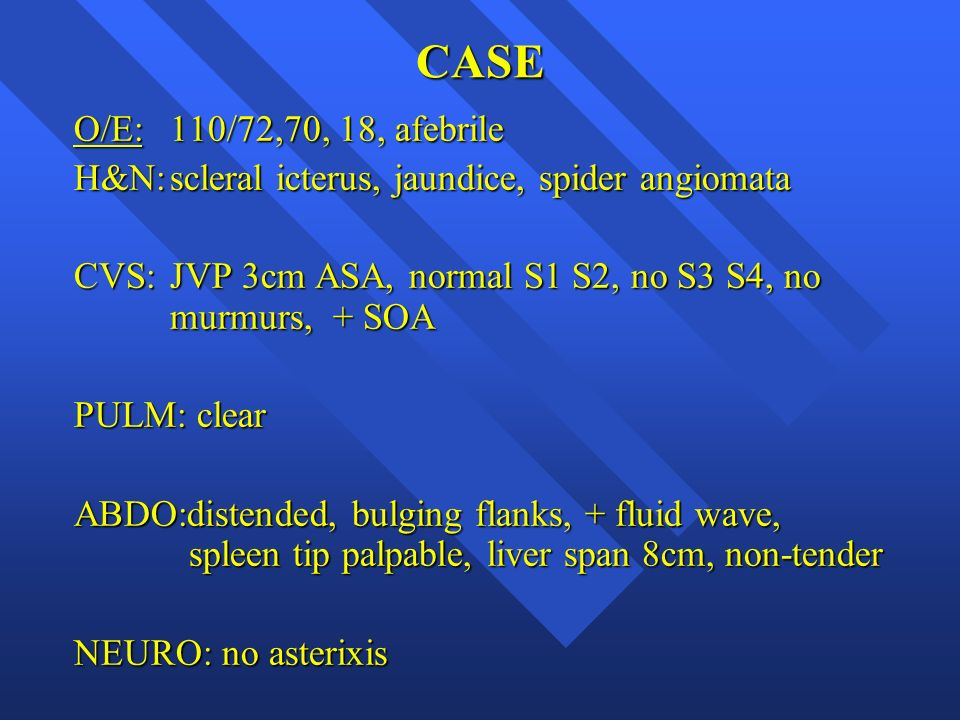CASE O/E: 110/72,70, 18, afebrile. H&N: scleral icterus, jaundice, spider angiomata. CVS: JVP 3cm ASA, normal S1 S2, no S3 S4, no murmurs, + SOA.