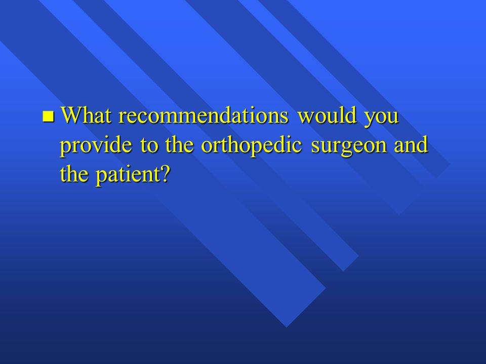 What recommendations would you provide to the orthopedic surgeon and the patient
