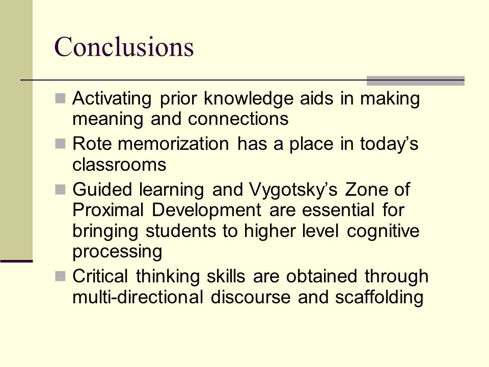 Conclusions Activating prior knowledge aids in making meaning and connections. Rote memorization has a place in today's classrooms.