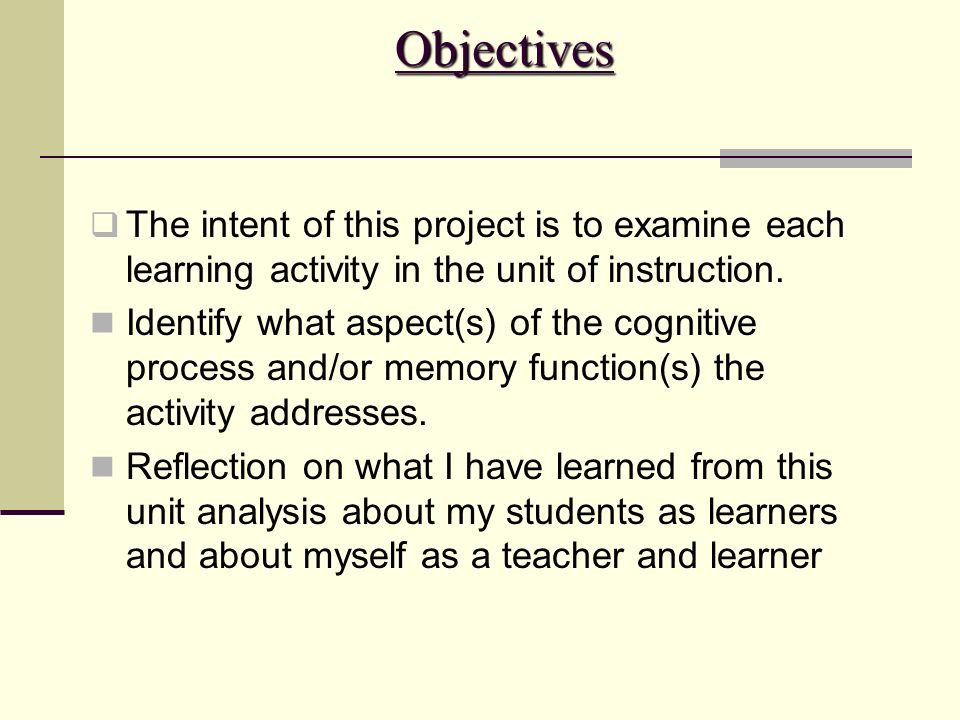 Objectives The intent of this project is to examine each learning activity in the unit of instruction.