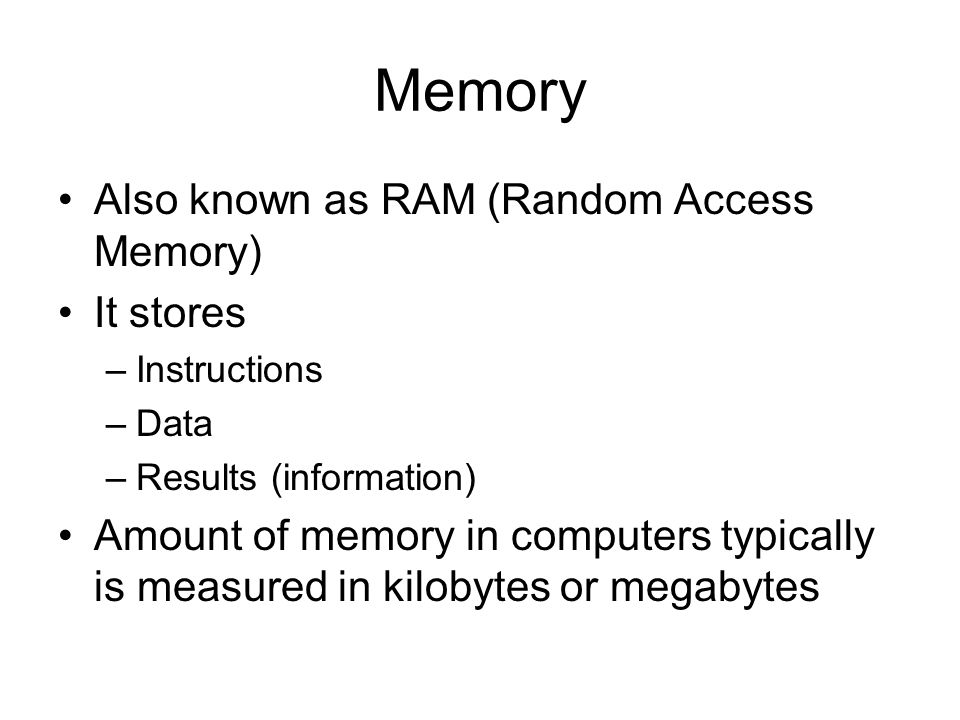 Memory Also known as RAM (Random Access Memory) It stores