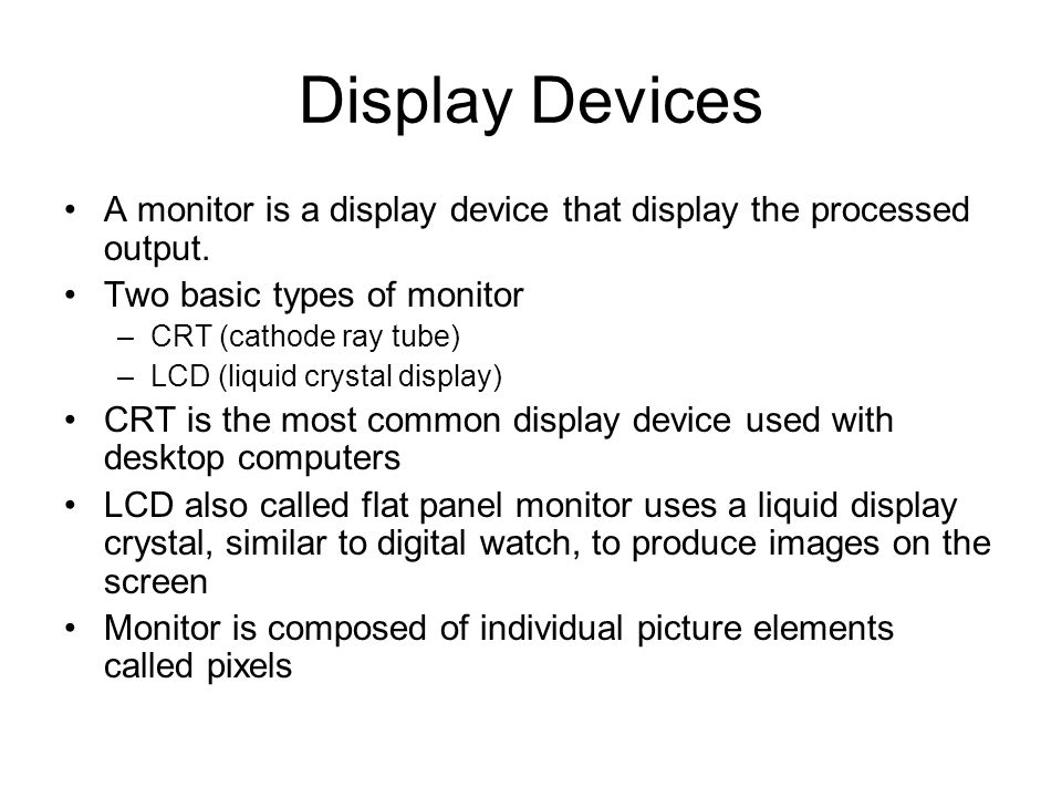 Display Devices A monitor is a display device that display the processed output. Two basic types of monitor.