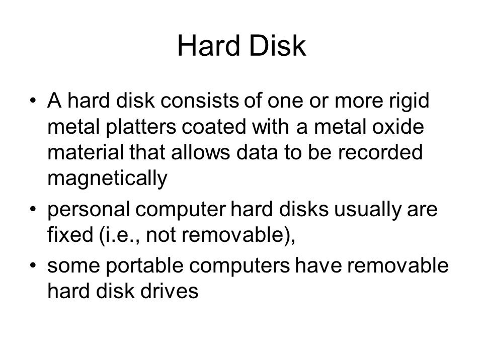Hard Disk A hard disk consists of one or more rigid metal platters coated with a metal oxide material that allows data to be recorded magnetically.