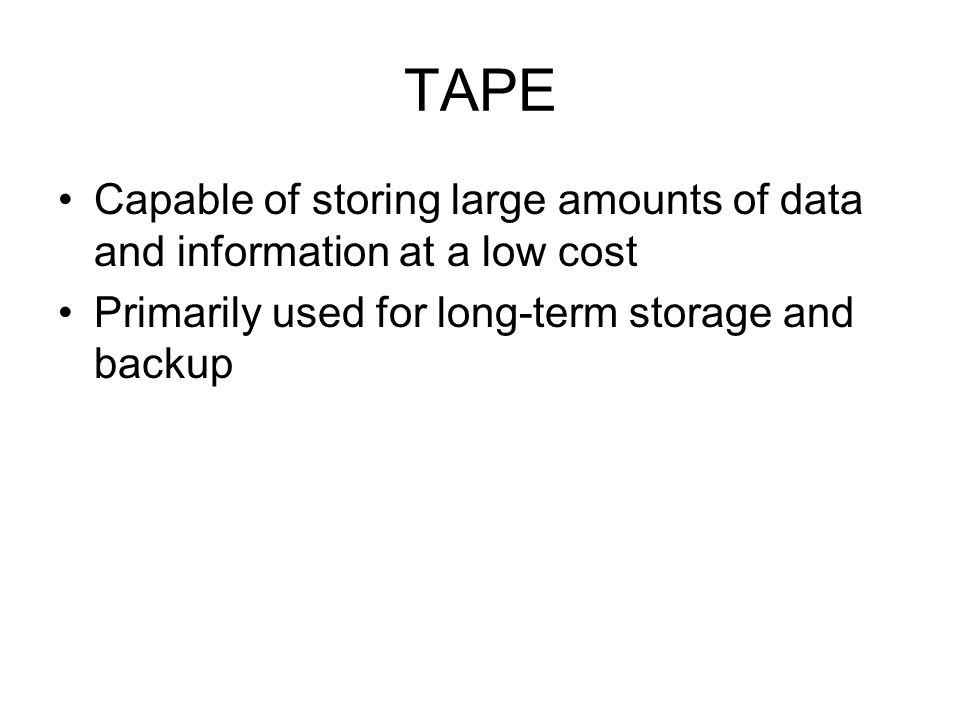 TAPE Capable of storing large amounts of data and information at a low cost.