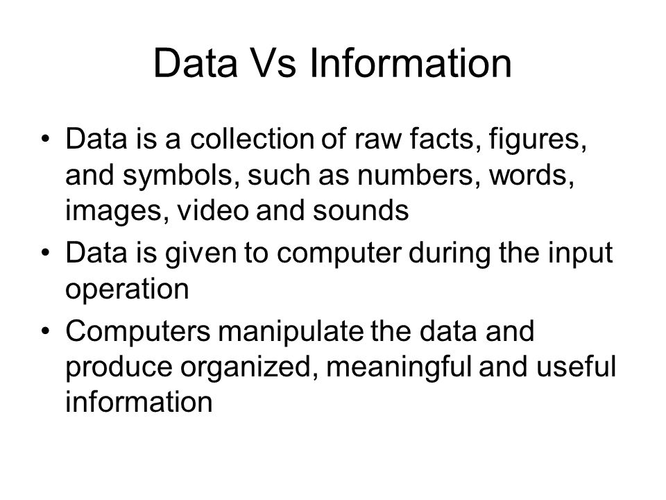 Data Vs Information Data is a collection of raw facts, figures, and symbols, such as numbers, words, images, video and sounds.