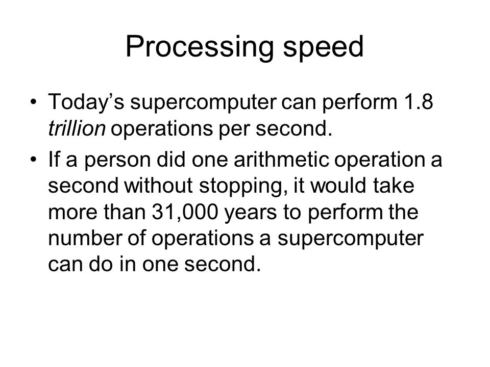Processing speed Today's supercomputer can perform 1.8 trillion operations per second.