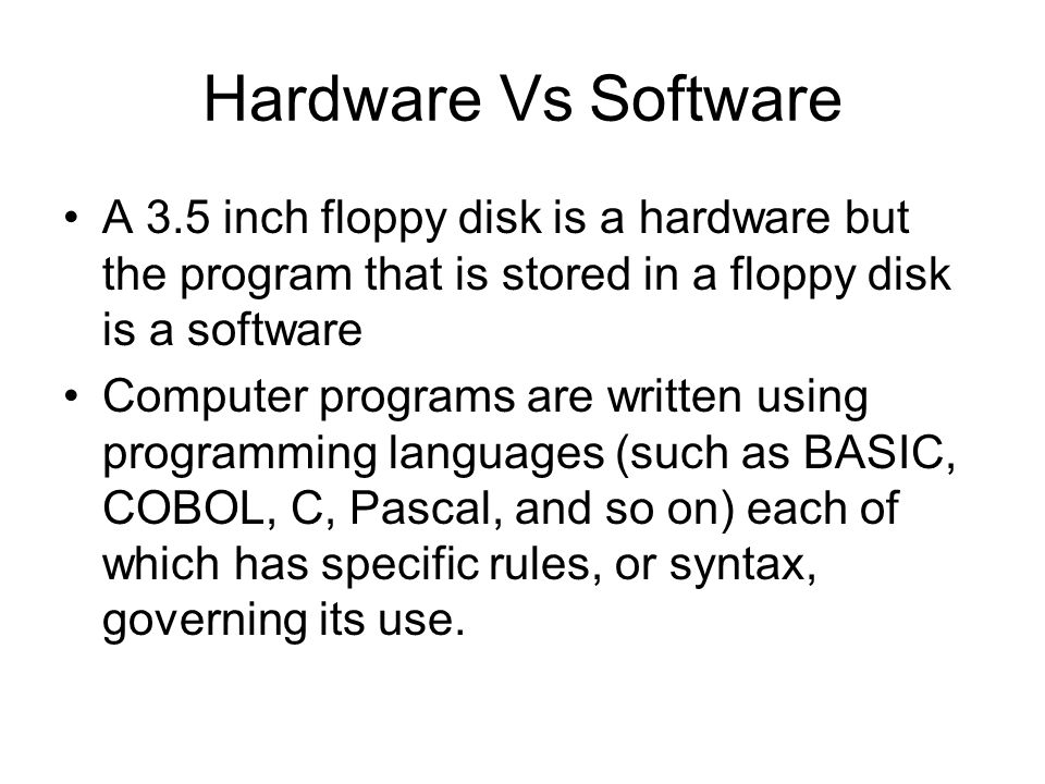 Hardware Vs Software A 3.5 inch floppy disk is a hardware but the program that is stored in a floppy disk is a software.