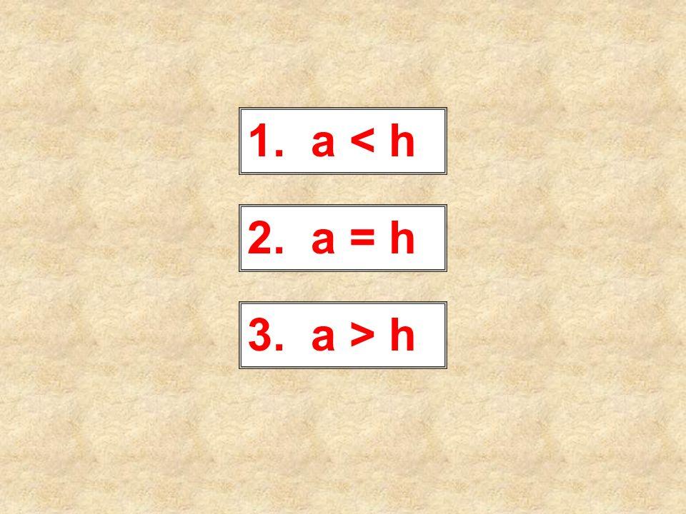 1. a < h 2. a = h 3. a > h