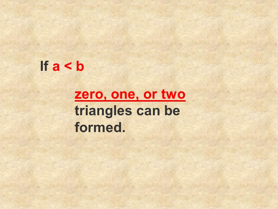 If a < b zero, one, or two triangles can be formed.