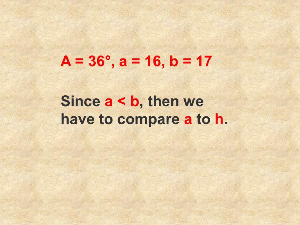 A = 36°, a = 16, b = 17 Since a < b, then we have to compare a to h.