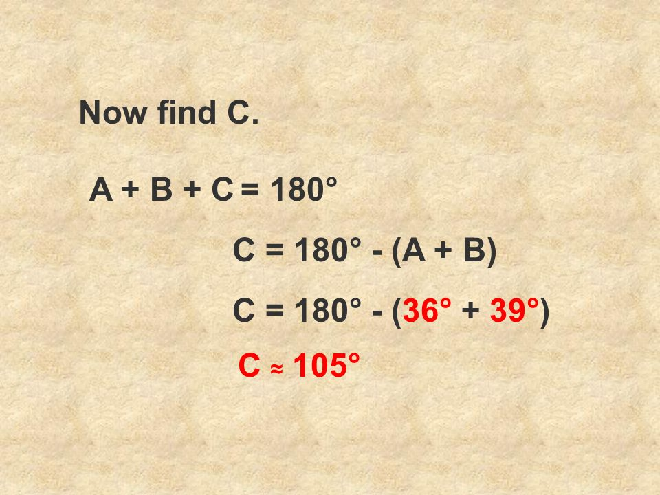 Now find C. A + B + C = 180° C = 180° - (A + B) C = 180° - (36° + 39°) C ≈ 105°