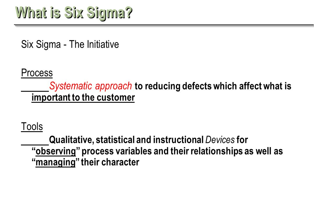 What is Six Sigma Six Sigma - The Initiative. Process. Systematic approach to reducing defects which affect what is important to the customer.