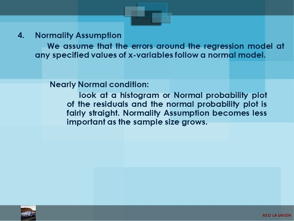 Normality Assumption We assume that the errors around the regression model at any specified values of x-variables follow a normal model.