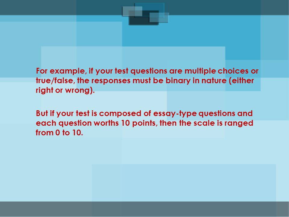 For example, if your test questions are multiple choices or true/false, the responses must be binary in nature (either right or wrong).