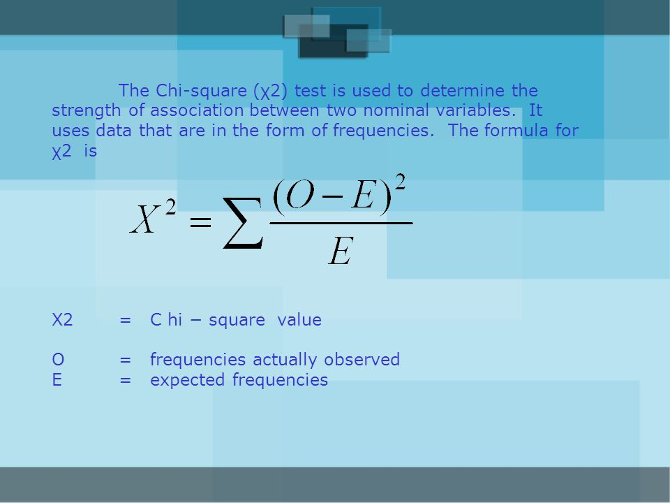 The Chi-square (χ2) test is used to determine the strength of association between two nominal variables. It uses data that are in the form of frequencies. The formula for χ2 is