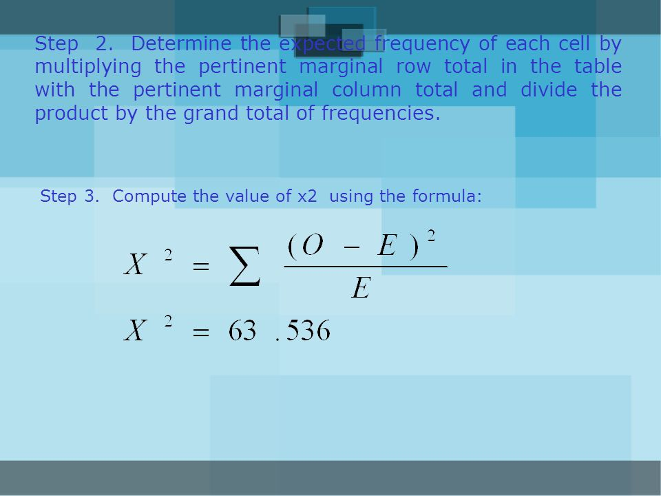 Step 2. Determine the expected frequency of each cell by multiplying the pertinent marginal row total in the table with the pertinent marginal column total and divide the product by the grand total of frequencies.