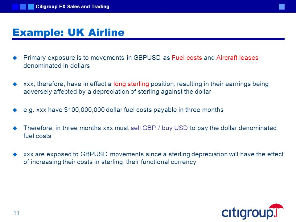 Example: UK Airline Primary exposure is to movements in GBPUSD as Fuel costs and Aircraft leases denominated in dollars.