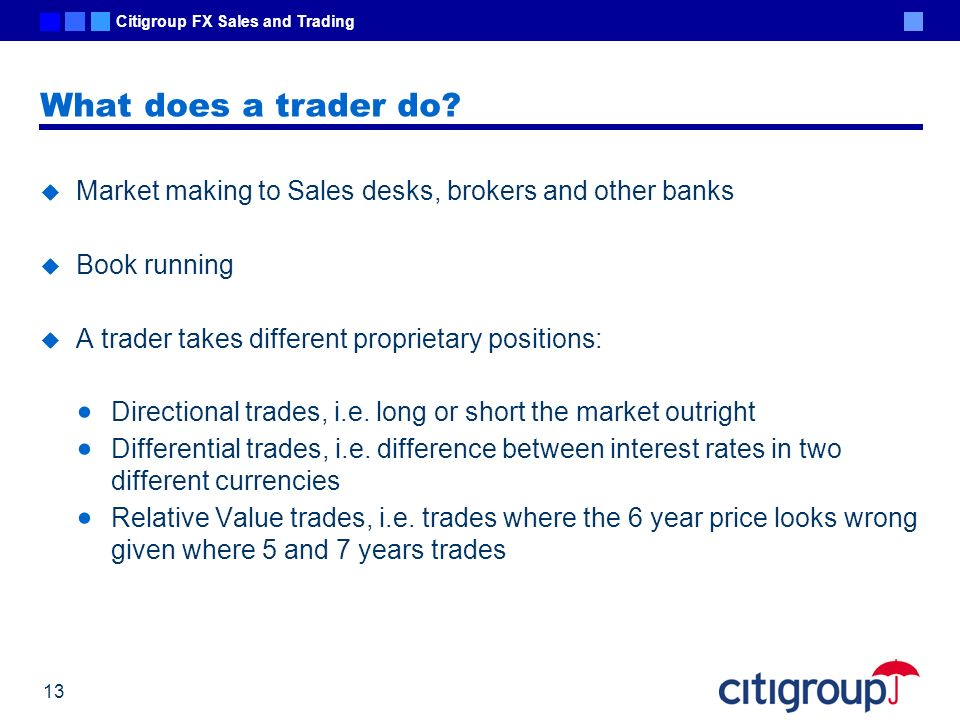 What does a trader do Market making to Sales desks, brokers and other banks. Book running. A trader takes different proprietary positions: