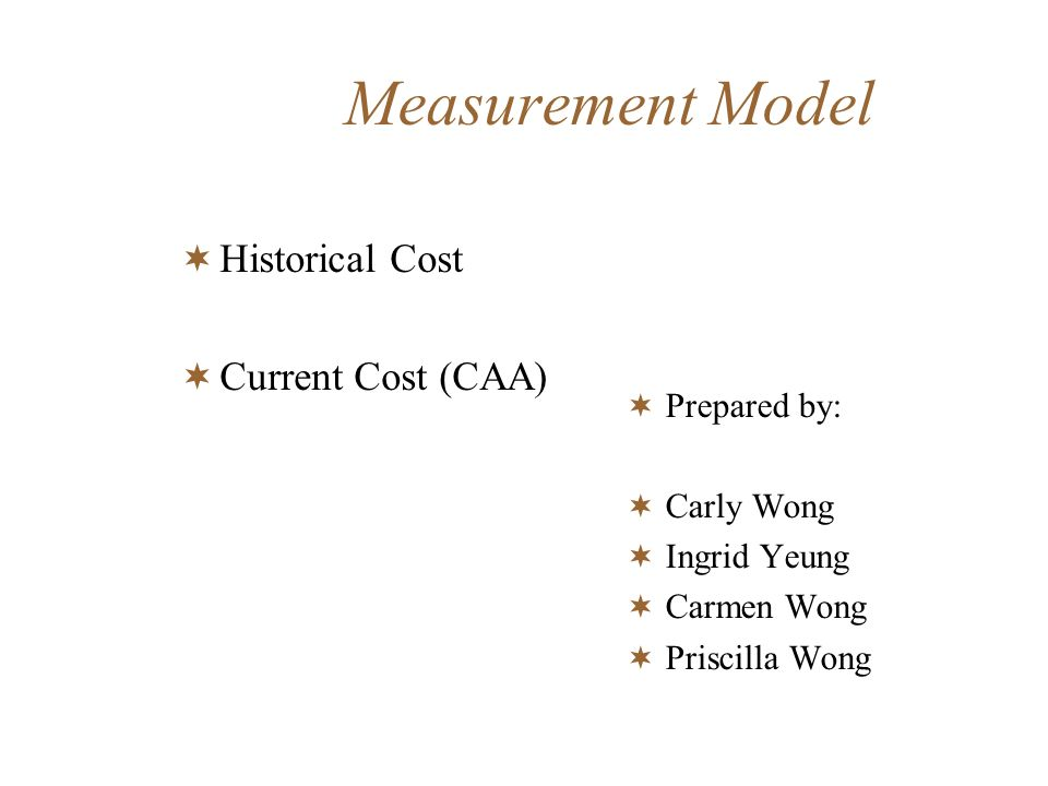 Measurement Model Historical Cost Current Cost (CAA) Prepared by: