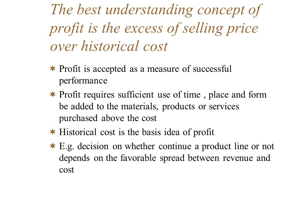 The best understanding concept of profit is the excess of selling price over historical cost