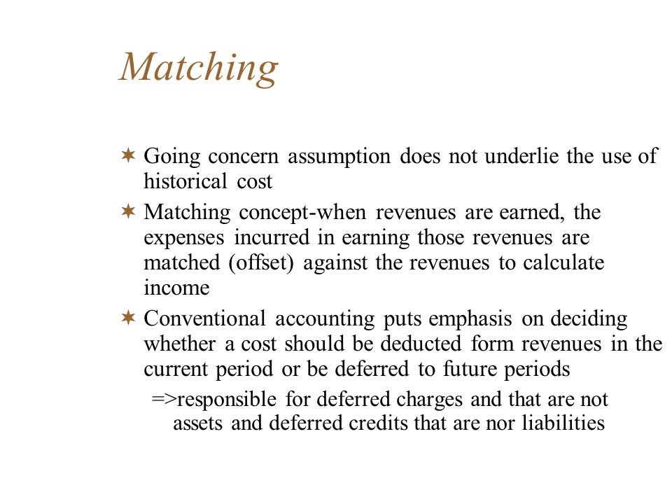 Matching Going concern assumption does not underlie the use of historical cost.
