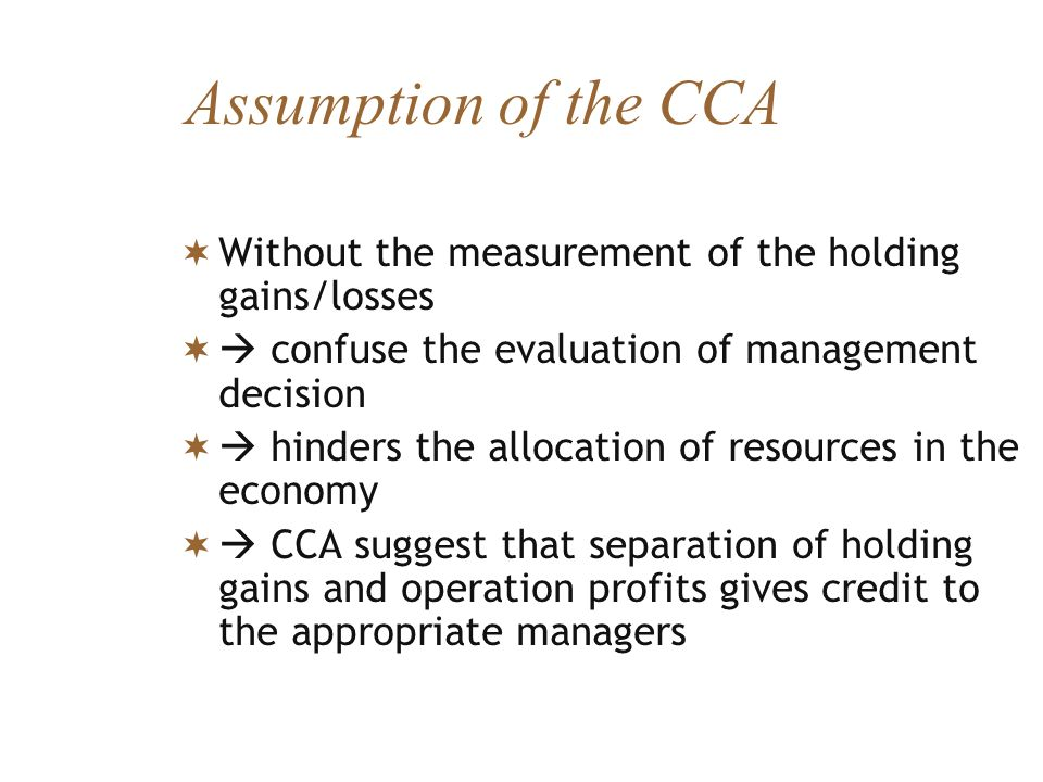Assumption of the CCA Without the measurement of the holding gains/losses.  confuse the evaluation of management decision.
