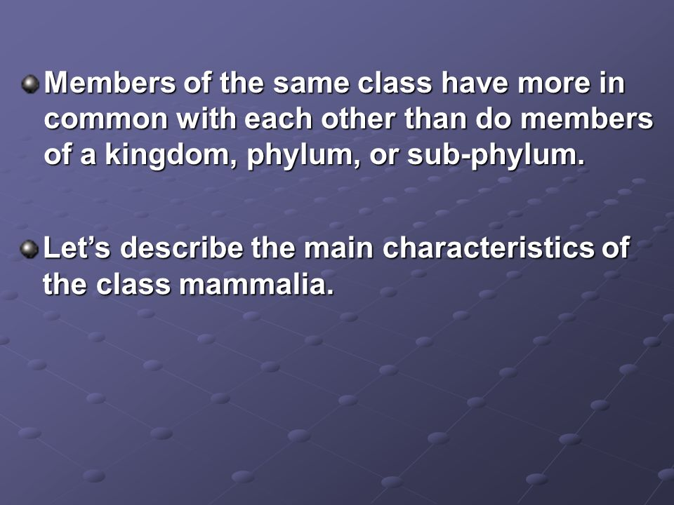 Members of the same class have more in common with each other than do members of a kingdom, phylum, or sub-phylum.