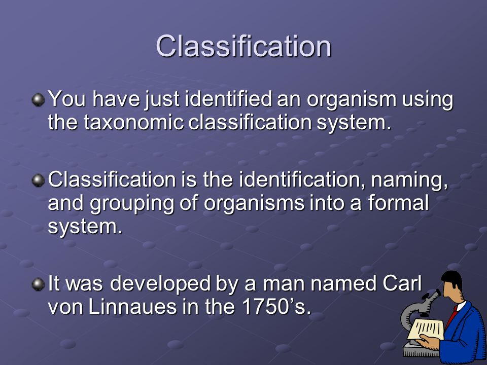 Classification You have just identified an organism using the taxonomic classification system.