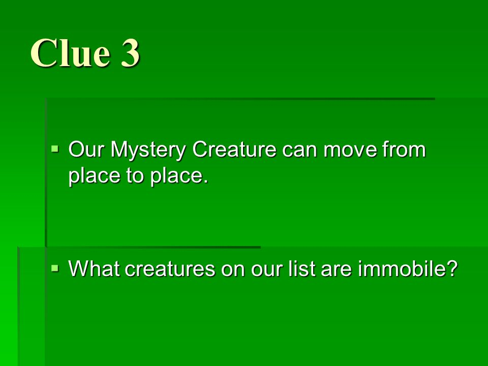 Clue 3 Our Mystery Creature can move from place to place.