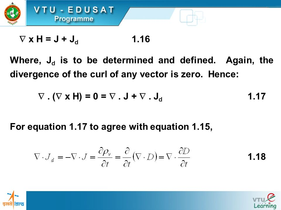  x H = J + Jd 1.16 Where, Jd is to be determined and defined. Again, the divergence of the curl of any vector is zero. Hence: