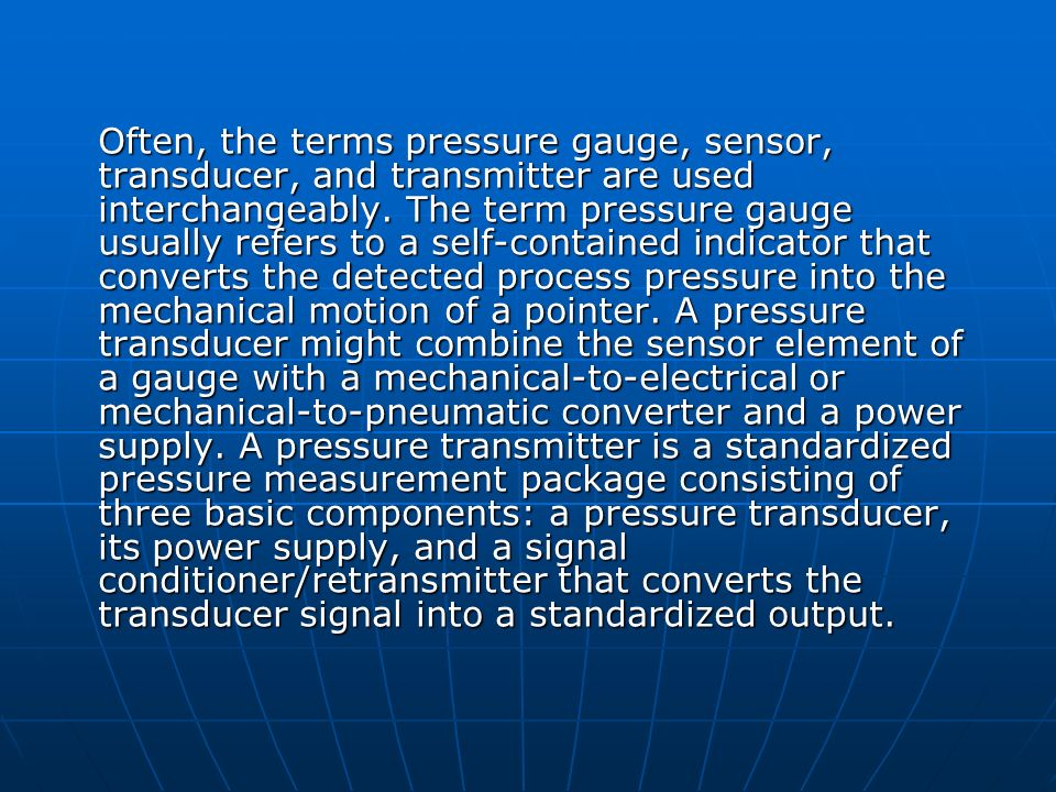 Often, the terms pressure gauge, sensor, transducer, and transmitter are used interchangeably.
