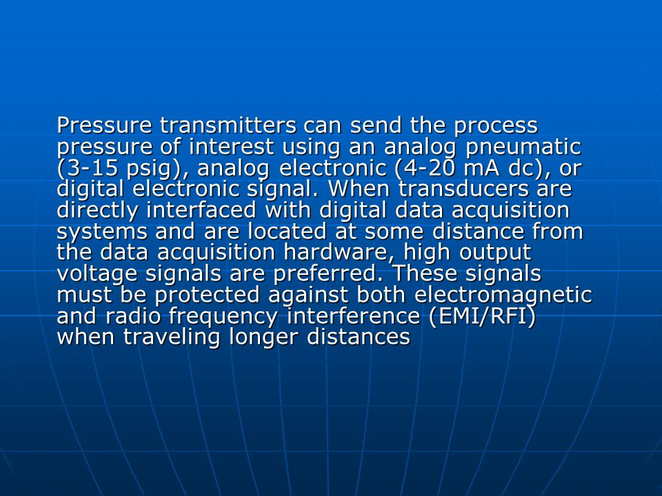 Pressure transmitters can send the process pressure of interest using an analog pneumatic (3-15 psig), analog electronic (4-20 mA dc), or digital electronic signal.