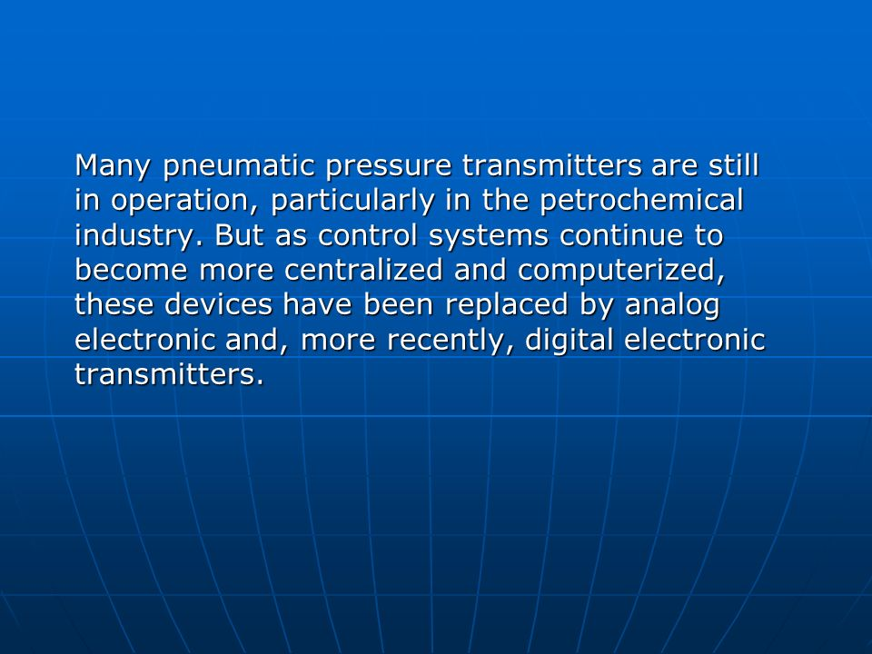 Many pneumatic pressure transmitters are still in operation, particularly in the petrochemical industry.