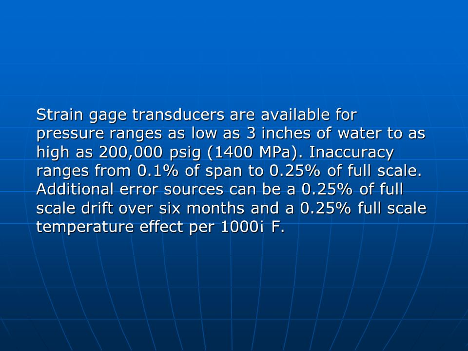 Strain gage transducers are available for pressure ranges as low as 3 inches of water to as high as 200,000 psig (1400 MPa).