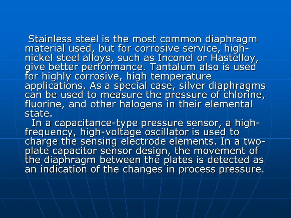 Stainless steel is the most common diaphragm material used, but for corrosive service, high-nickel steel alloys, such as Inconel or Hastelloy, give better performance.