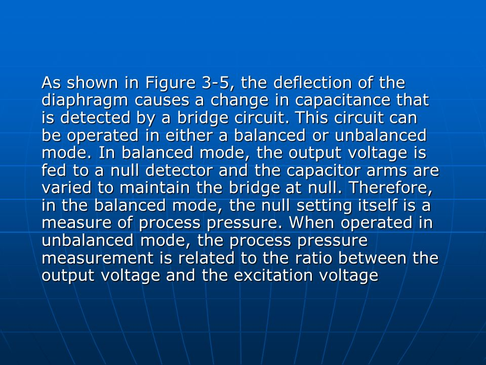 As shown in Figure 3-5, the deflection of the diaphragm causes a change in capacitance that is detected by a bridge circuit.