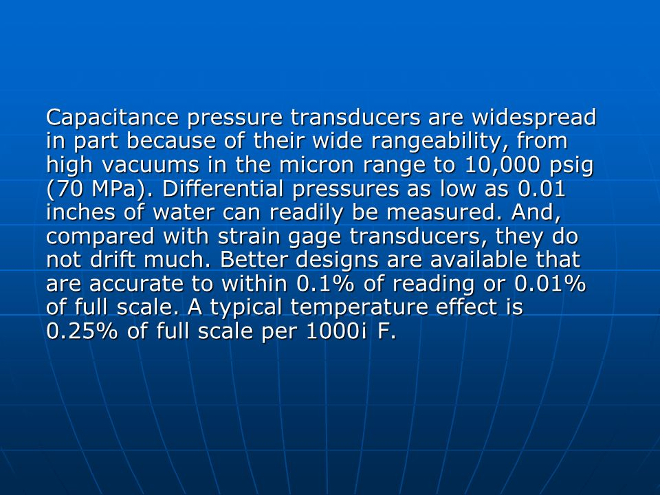 Capacitance pressure transducers are widespread in part because of their wide rangeability, from high vacuums in the micron range to 10,000 psig (70 MPa).