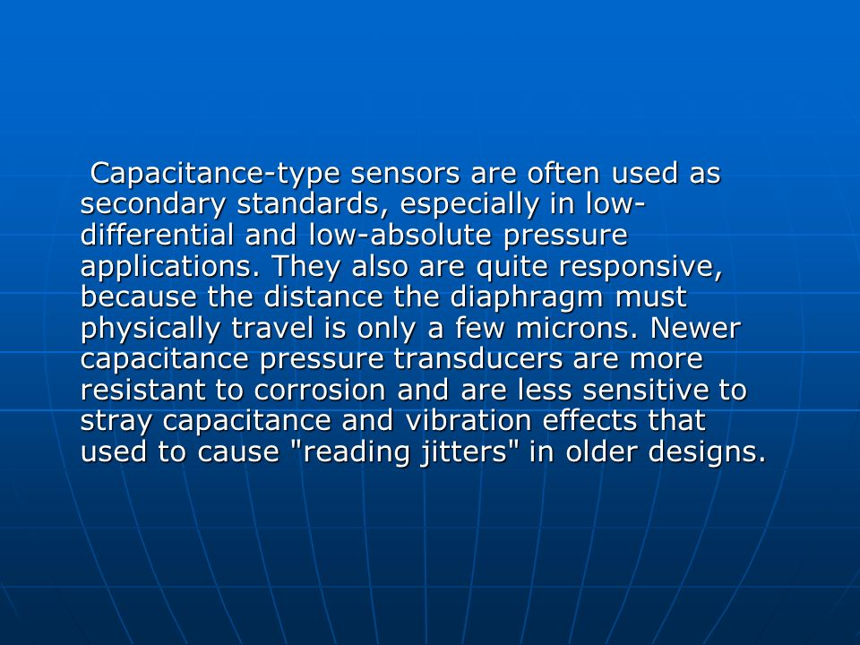 Capacitance-type sensors are often used as secondary standards, especially in low-differential and low-absolute pressure applications.