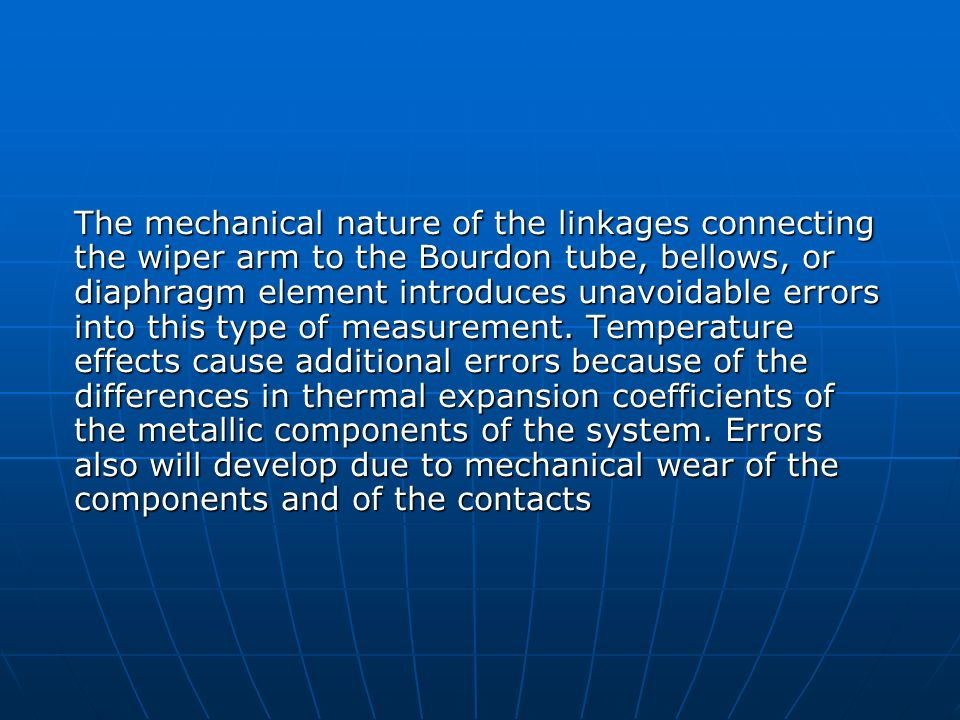 The mechanical nature of the linkages connecting the wiper arm to the Bourdon tube, bellows, or diaphragm element introduces unavoidable errors into this type of measurement.