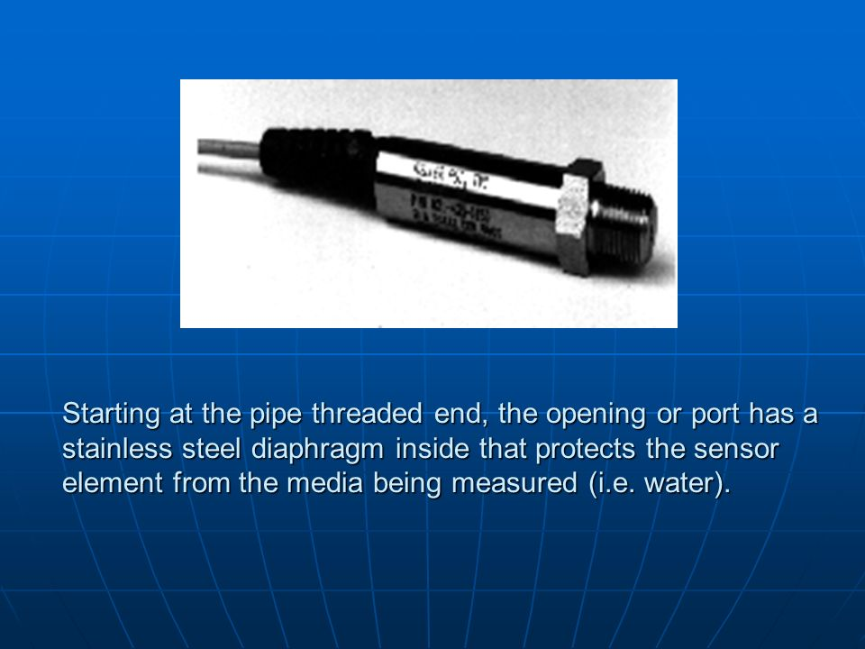 Starting at the pipe threaded end, the opening or port has a stainless steel diaphragm inside that protects the sensor element from the media being measured (i.e.