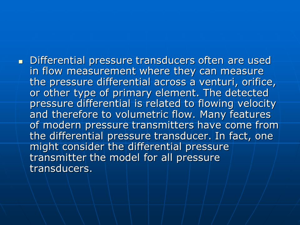 Differential pressure transducers often are used in flow measurement where they can measure the pressure differential across a venturi, orifice, or other type of primary element.