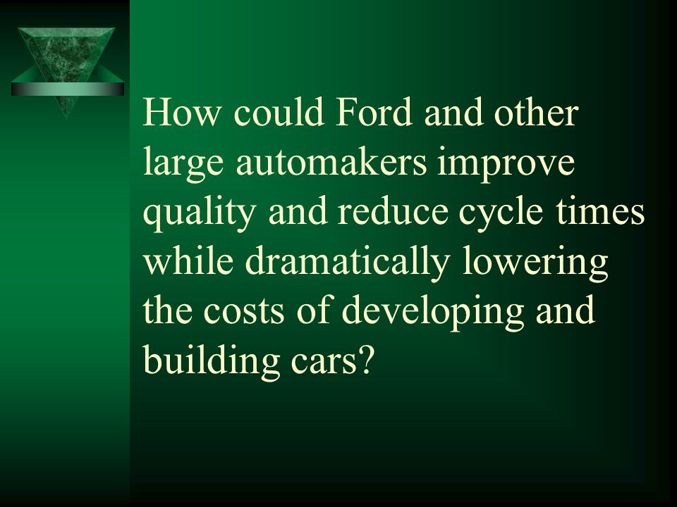 How could Ford and other large automakers improve quality and reduce cycle times while dramatically lowering the costs of developing and building cars