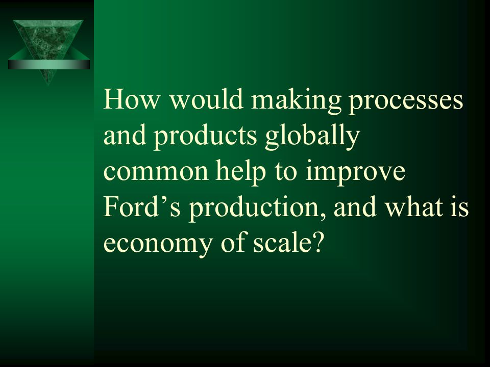 How would making processes and products globally common help to improve Ford's production, and what is economy of scale