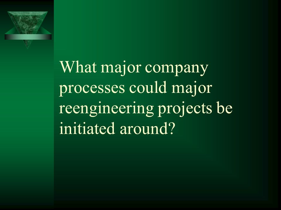 What major company processes could major reengineering projects be initiated around
