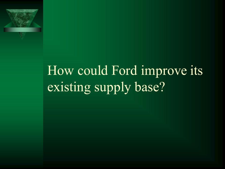 How could Ford improve its existing supply base