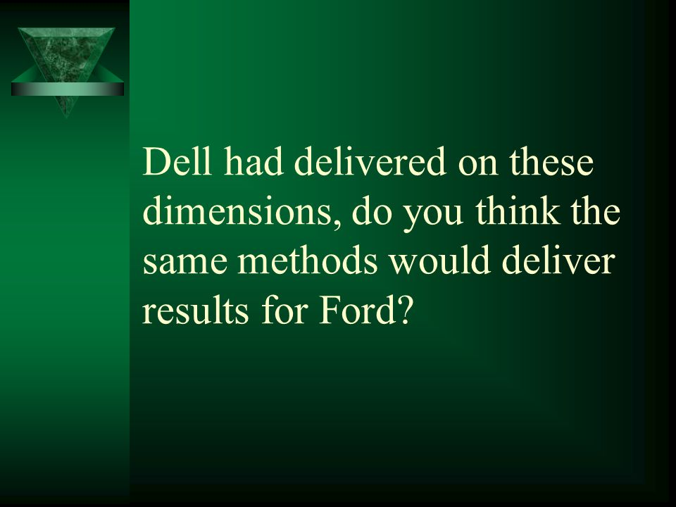 Dell had delivered on these dimensions, do you think the same methods would deliver results for Ford