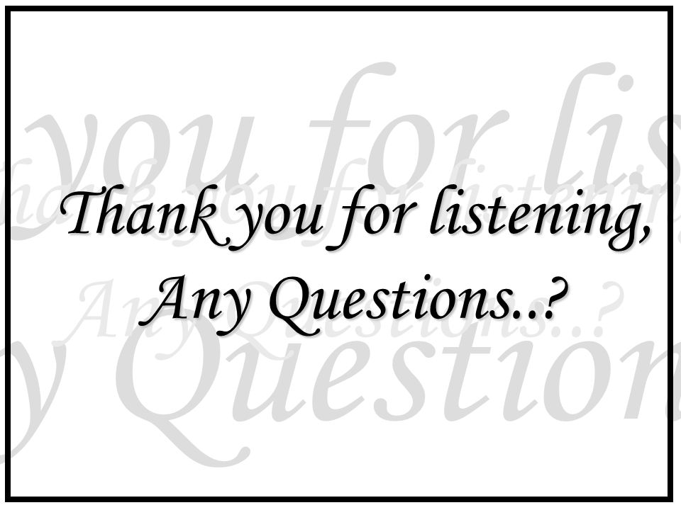 Thank you for listening, Any Questions..